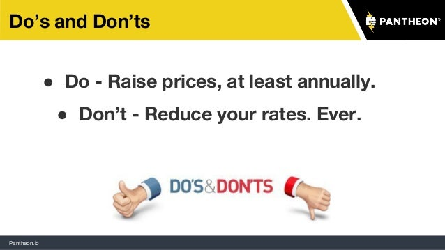 Pantheon.io Do's and Don'ts ● Do - Raise prices, at least annually. ● Don't - Reduce your rates. Ever.