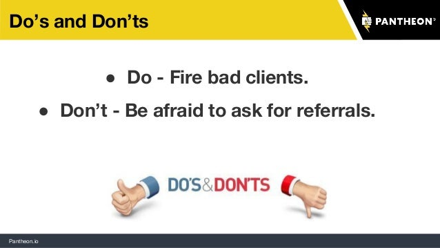 Pantheon.io Do's and Don'ts ● Do - Fire bad clients. ● Don't - Be afraid to ask for referrals.