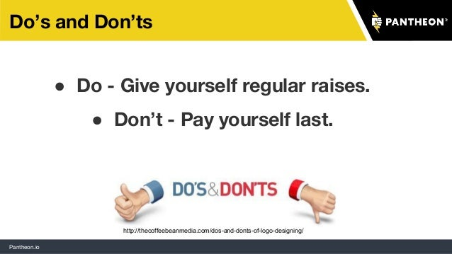 Pantheon.io Do's and Don'ts ● Do - Give yourself regular raises. ● Don't - Pay yourself last. http://thecoffeebeanmedia.co...