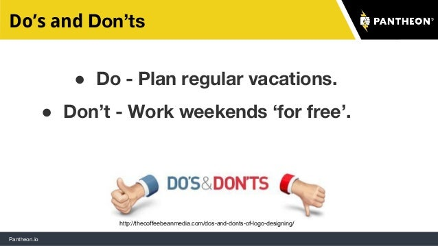 Pantheon.io Do's and Don'ts ● Do - Plan regular vacations. ● Don't - Work weekends 'for free'. http://thecoffeebeanmedia.c...