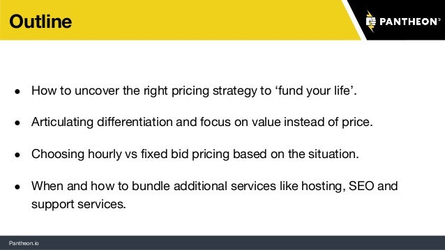Pantheon.io Outline ● How to uncover the right pricing strategy to 'fund your life'. ● Articulating differentiation and fo...