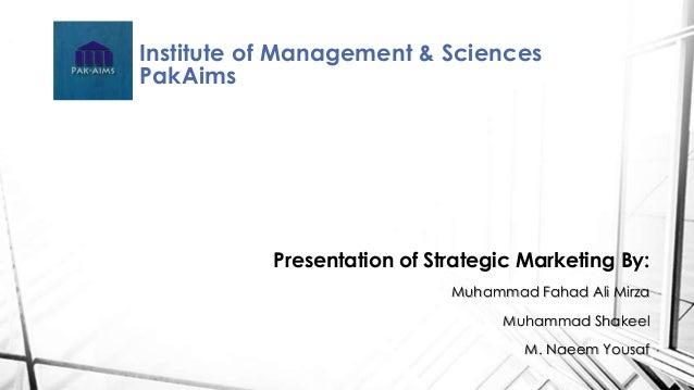 Institute of Management & Sciences  PakAims  Presentation of Strategic Marketing By:  Muhammad Fahad Ali Mirza  Muhammad S...