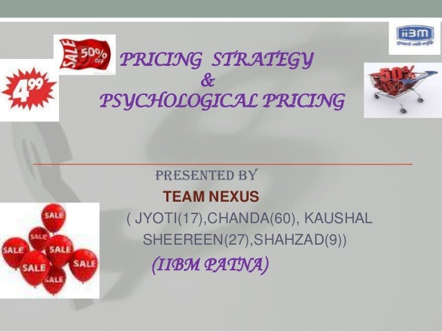 PRICING STRATEGY         &PSYCHOLOGICAL PRICING      Presented by       TEAM NEXUS  ( JYOTI(17),CHANDA(60), KAUSHAL     SH...