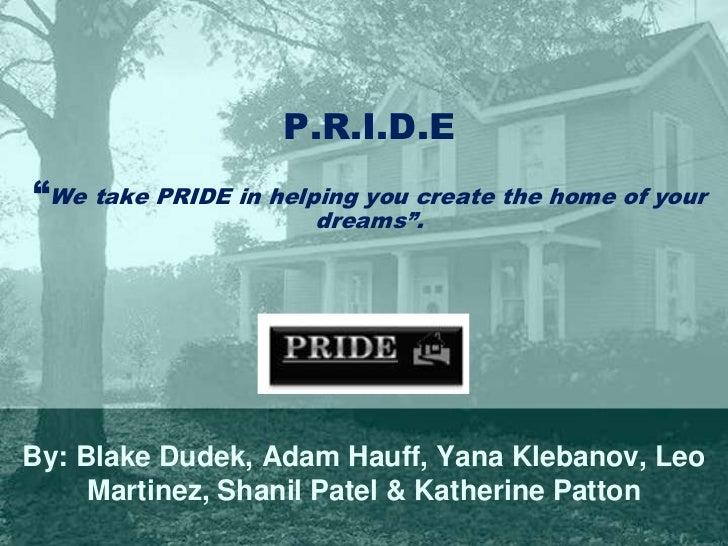"P.R.I.D.E""We take PRIDE in helping you create the home of your dreams"".<br />By: Blake Dudek, Adam Hauff, Yana Klebanov, L..."