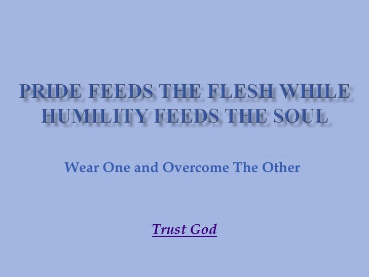 Pride Feeds The Flesh While Humility Feeds The Soul<br />Wear One and Overcome The Other <br />Trust God<br />