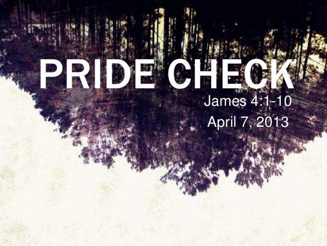 PRIDE CHECK       James 4:1-10       April 7, 2013
