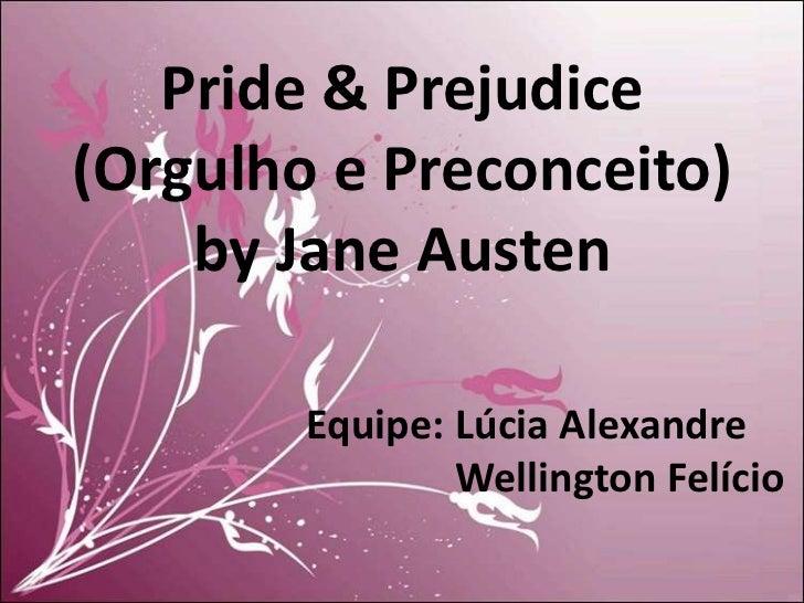 Pride & Prejudice(Orgulho e Preconceito)    by Jane Austen        Equipe: Lúcia Alexandre                Wellington Felício