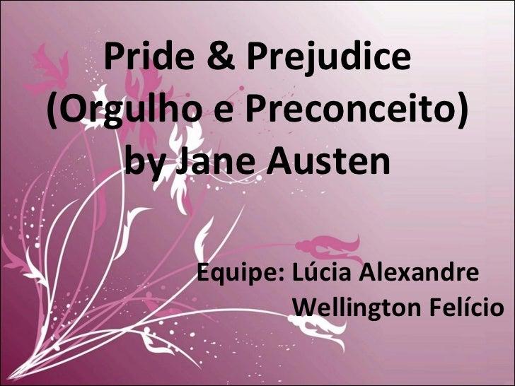 Pride & Prejudice (Orgulho e Preconceito) by Jane Austen Equipe: Lúcia Alexandre   Wellington Felício