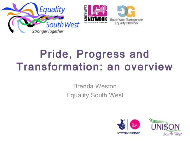 Pride, Progress and Transformation: an overview Brenda Weston Equality South West