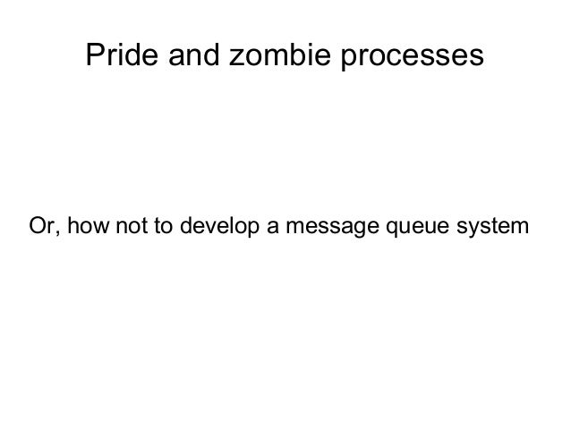 Pride and zombie processes  Or, how not to develop a message queue system