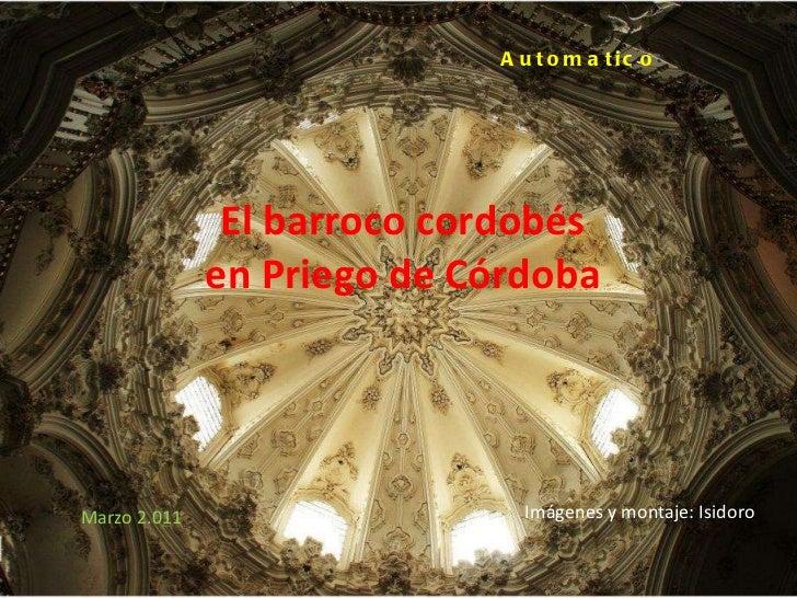 El barroco cordobés en Priego de Córdoba Automatico Marzo 2.011 Imágenes y montaje: Isidoro