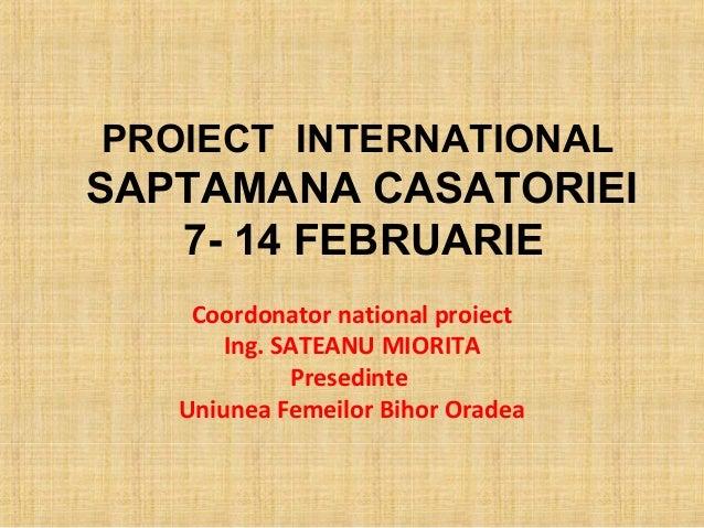 PROIECT INTERNATIONALSAPTAMANA CASATORIEI   7- 14 FEBRUARIE    Coordonator national proiect       Ing. SATEANU MIORITA    ...
