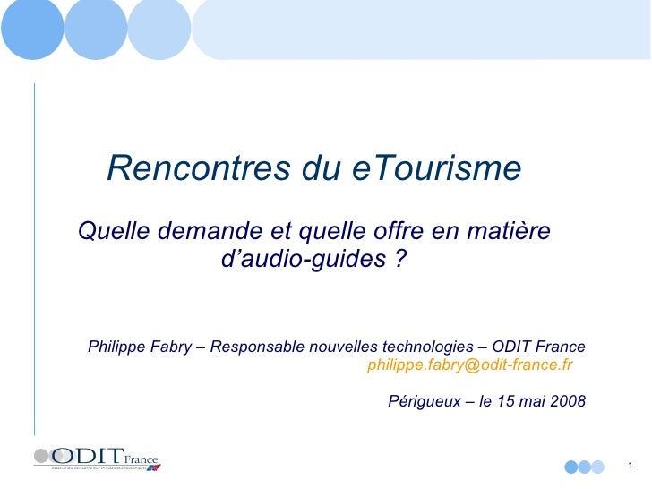 Rencontres du eTourisme Quelle demande et quelle offre en matière d'audio-guides ? Philippe Fabry – Responsable nouvelles ...