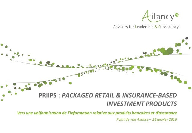 1 PRIIPS : PACKAGED RETAIL & INSURANCE-BASED INVESTMENT PRODUCTS Vers une uniformisation de l'information relative aux pro...