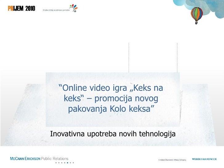 """""""Online video igra """"Keks na   keks"""" – promocija novog    pakovanja Kolo keksa""""Inovativna upotreba novih tehnologija"""