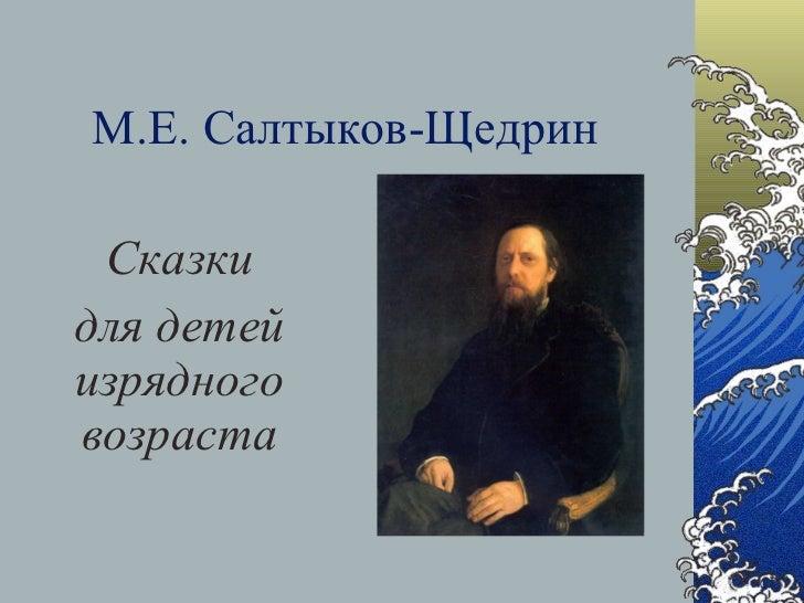 М.Е. Салтыков-Щедрин <ul><li>Сказки </li></ul><ul><li>для детей изрядного возраста </li></ul>