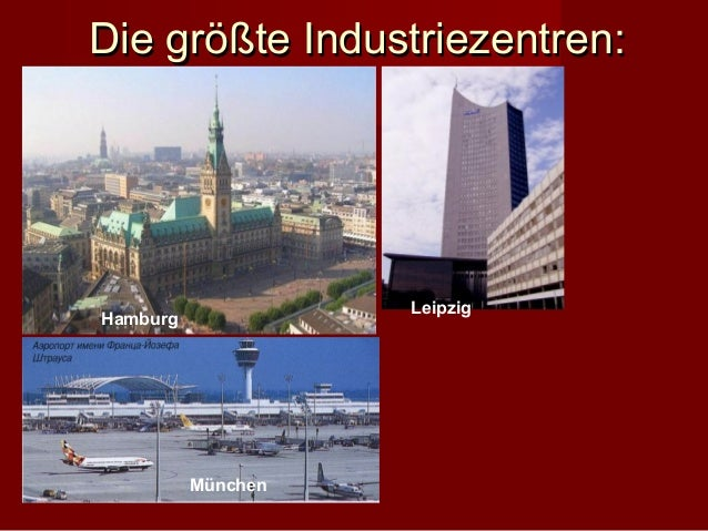 Die größte Industriezentren:                    LeipzigHamburg          München