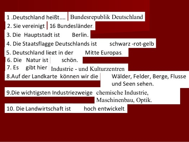 1 .Deutschland heißt.... Bundesrepublik Deutschland2. Sie vereinigt 16 Bundesländer.3. Die Hauptstadt ist... Berlin.4. Die...