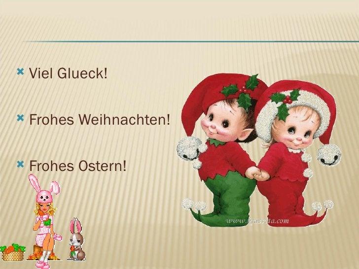 <ul><li>Viel Glueck! </li></ul><ul><li>Frohes Weihnachten! </li></ul><ul><li>Frohes Ostern! </li></ul>