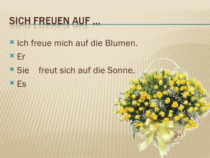 <ul><li>Ich freue mich auf die Blumen. </li></ul><ul><li>Er </li></ul><ul><li>Sie  freut sich auf die Sonne. </li></ul><ul...