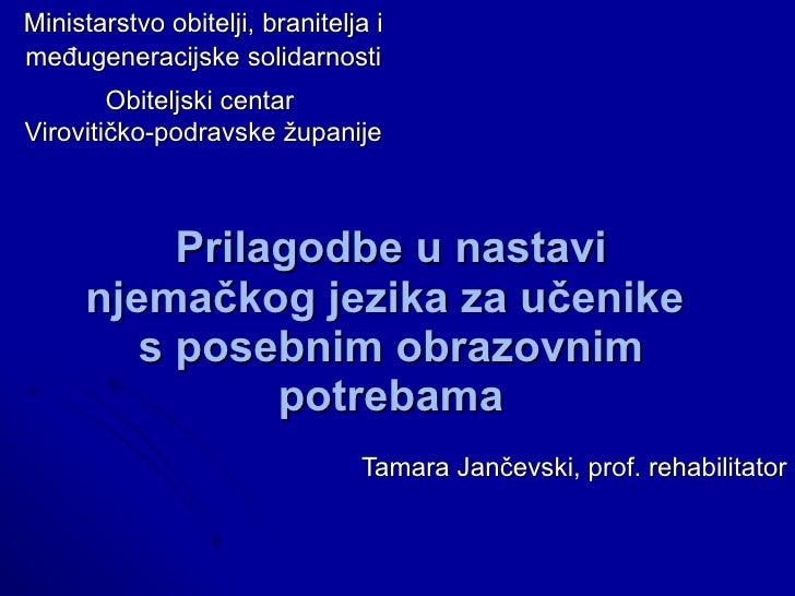Prilagodbe u nastavi njemačkog jezika za učenike  s posebnim obrazovnim potrebama Tamara Jančevski, prof. rehabilitator Mi...