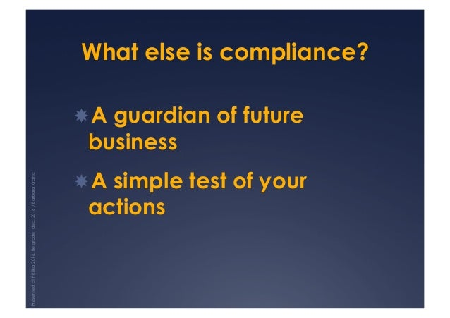 What else is compliance? !A guardian of future business !A simple test of your actions PresentedatPRilika2016,Belgrade,d...