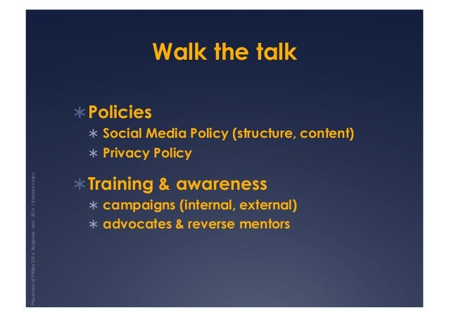 Walk the talk !Policies ! Social Media Policy (structure, content) ! Privacy Policy !Training & awareness ! campaigns...