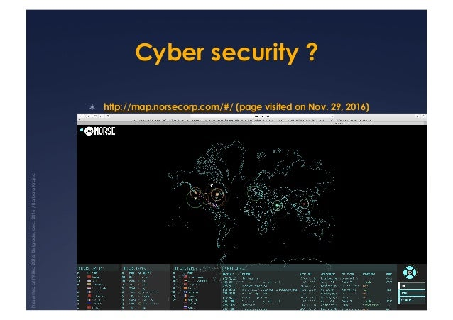 Cyber security ? ! http://map.norsecorp.com/#/ (page visited on Nov. 29, 2016) PresentedatPRilika2016,Belgrade,dec.2016/B...
