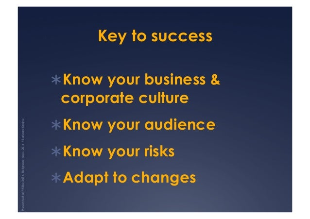 Key to success !Know your business & corporate culture !Know your audience !Know your risks !Adapt to changes Presente...