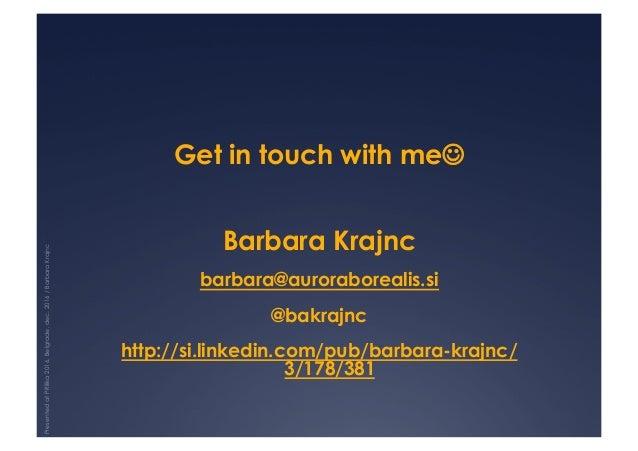 Get in touch with me☺ Barbara Krajnc barbara@auroraborealis.si @bakrajnc http://si.linkedin.com/pub/barbara-krajnc/ 3/178/...