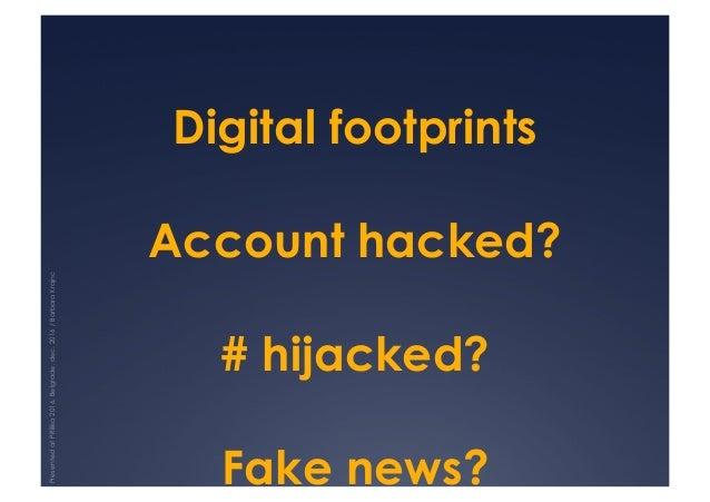 Digital footprints Account hacked? # hijacked? Fake news? PresentedatPRilika2016,Belgrade,dec.2016/BarbaraKrajnc