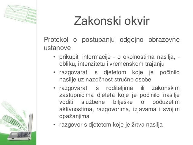 Zakonski okvir Protokol o postupanju odgojno obrazovne ustanove • prikupiti informacije - o okolnostima nasilja, - obliku,...