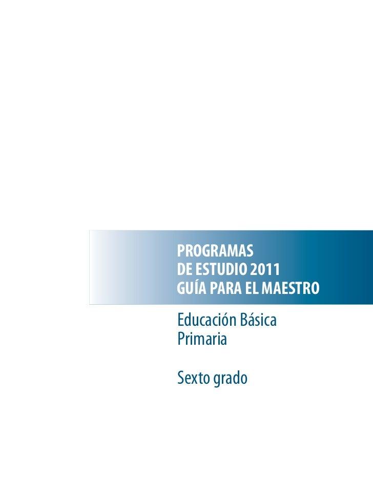 PROGRAMASDE ESTUDIO 2011GUÍA PARA EL MAESTROEducación BásicaPrimariaSexto grado