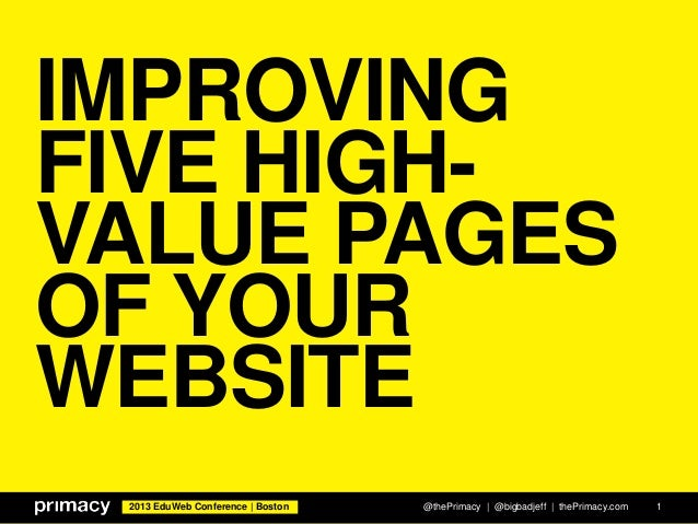 2013 EduWeb Conference | Boston IMPROVING FIVE HIGH- VALUE PAGES OF YOUR WEBSITE @thePrimacy | @bigbadjeff | thePrimacy.co...