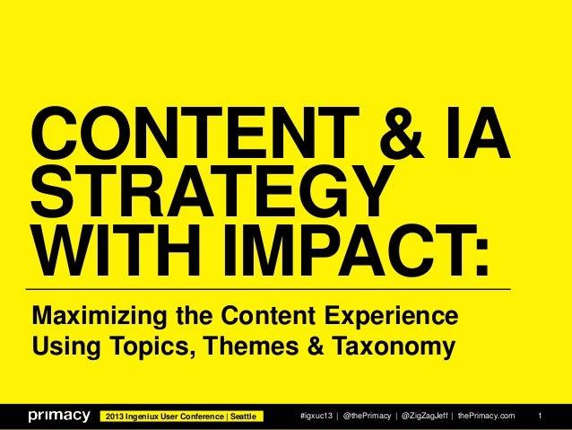 2013 Ingeniux User Conference   Seattle CONTENT & IA STRATEGY WITH IMPACT: #igxuc13   @thePrimacy   @ZigZagJeff   thePrima...