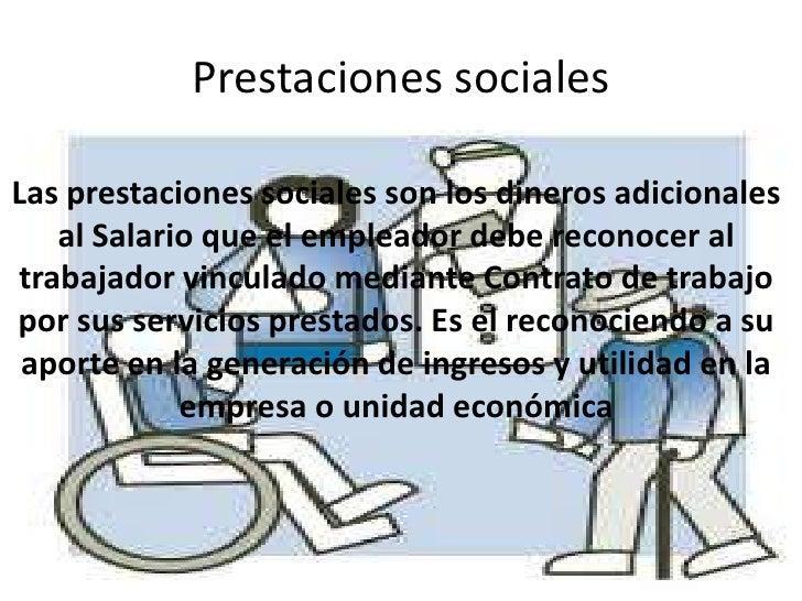 Prestaciones socialesLas prestaciones sociales son los dineros adicionales   al Salario que el empleador debe reconocer al...