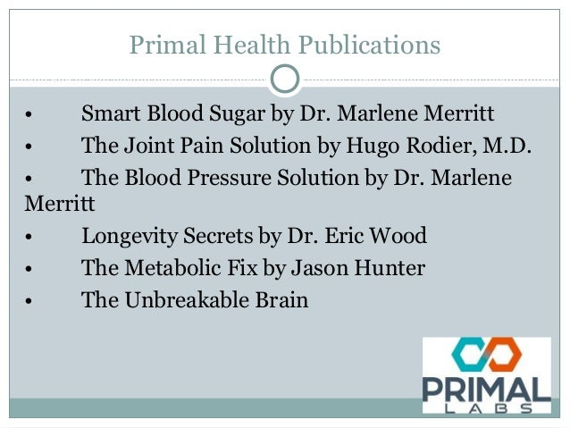 Primal Health Publications • Smart Blood Sugar by Dr. Marlene Merritt • The Joint Pain Solution by Hugo Rodier, M.D. • The...