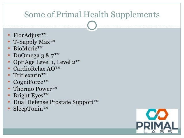 Some of Primal Health Supplements • FlorAdjust™ • T-Supply Max™ • BioMeric™ • DuOmega 3 & 7™ • OptiAge Level 1, Level 2™ •...