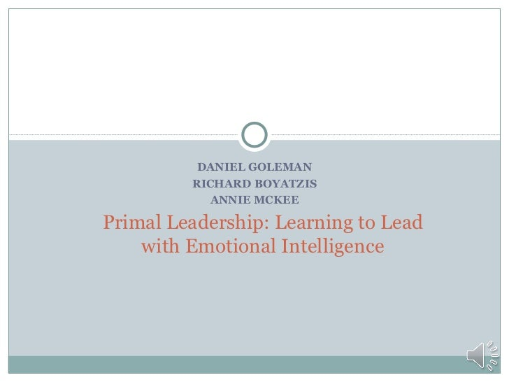 DANIEL GOLEMAN         RICHARD BOYATZIS           ANNIE MCKEEPrimal Leadership: Learning to Lead    with Emotional Intelli...