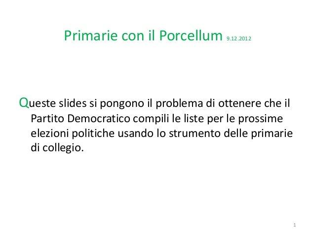 Primarie con il Porcellum        9.12.2012Queste slides si pongono il problema di ottenere che il  Partito Democratico com...