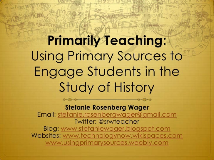 Primarily Teaching:Using Primary Sources toEngage Students in the     Study of History           Stefanie Rosenberg Wager ...