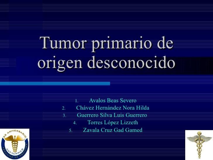 Tumor primario de origen desconocido <ul><li>Avalos Beas Severo </li></ul><ul><li>Chávez Hernández Nora Hilda </li></ul><u...