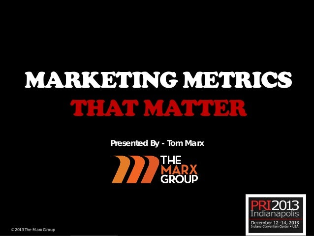 MARKETING METRICS THAT MATTER Presented By - Tom Marx  © 2013 The Marx Group