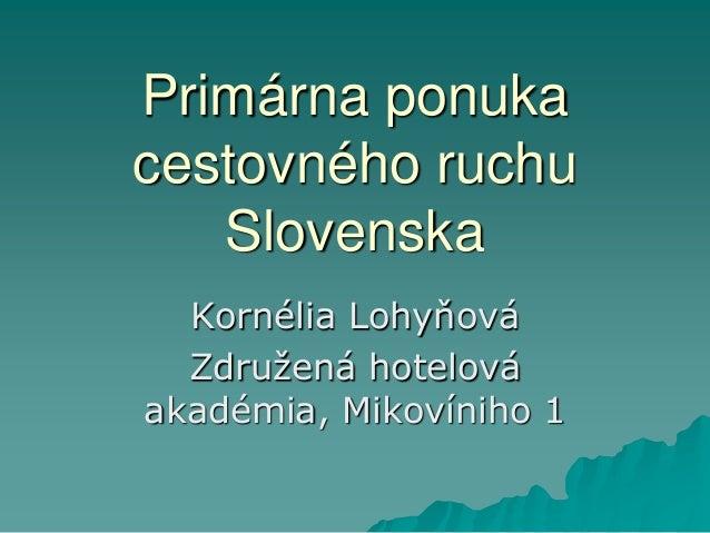 Primárna ponuka cestovného ruchu Slovenska Kornélia Lohyňová Združená hotelová akadémia, Mikovíniho 1