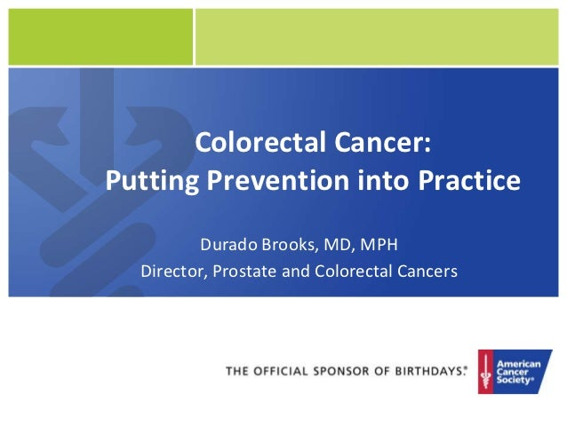 Colorectal Cancer:Putting Prevention into Practice         Durado Brooks, MD, MPH  Director, Prostate and Colorectal Cancers