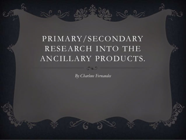 PRIMARY/SECONDARY RESEARCH INTO THE ANCILLARY PRODUCTS. By Charlene Fernandes