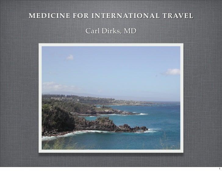 MEDICINE FOR INTERNATIONAL TRAVEL             Carl Dirks, MD                                         1