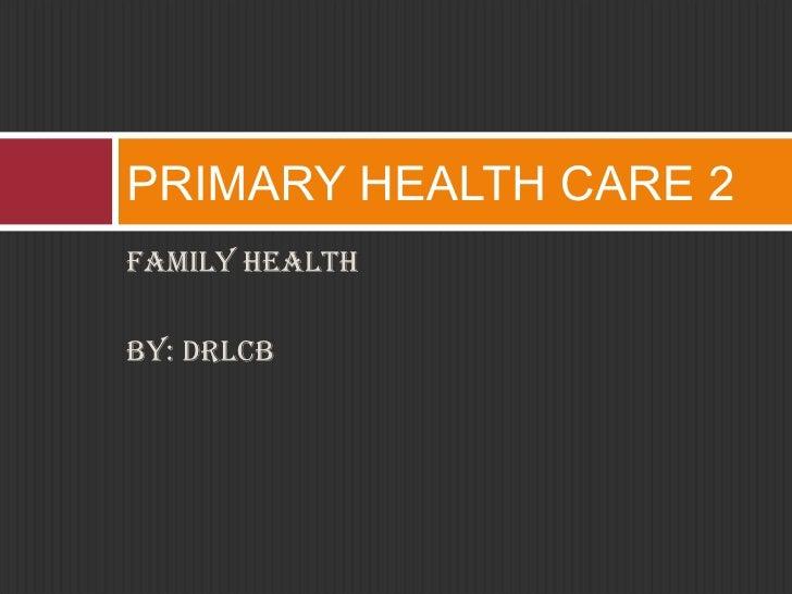 <ul><li>FAMILY HEALTH </li></ul><ul><li>BY: drlcb </li></ul>PRIMARY HEALTH CARE 2