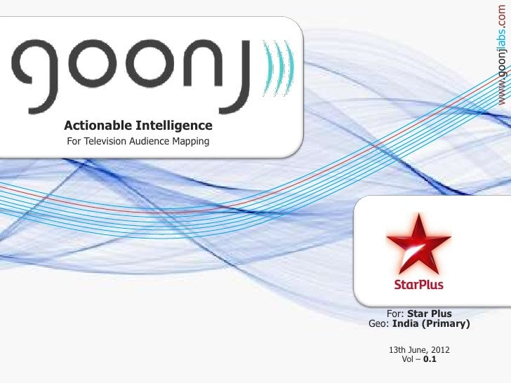 www.goonjlabs.comActionable IntelligenceFor Television Audience Mapping                                     For: Star Plus...