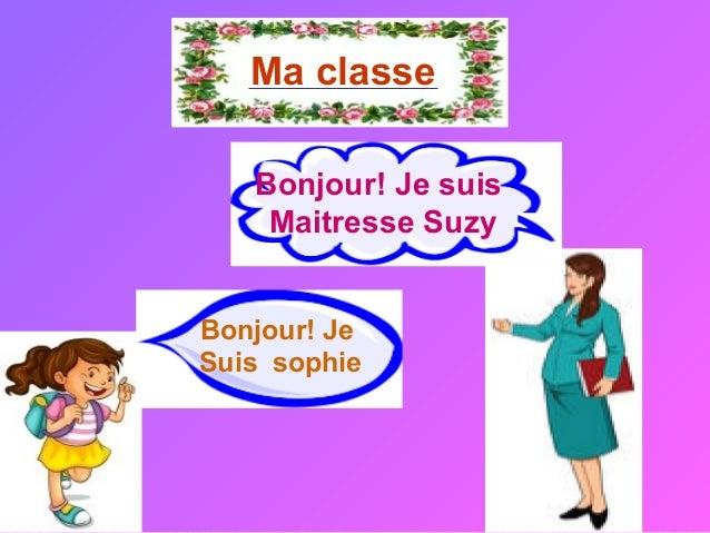 Ma classe  Bonjour! Je suis  Maitresse Suzy  Bonjour! Je  Suis sophie